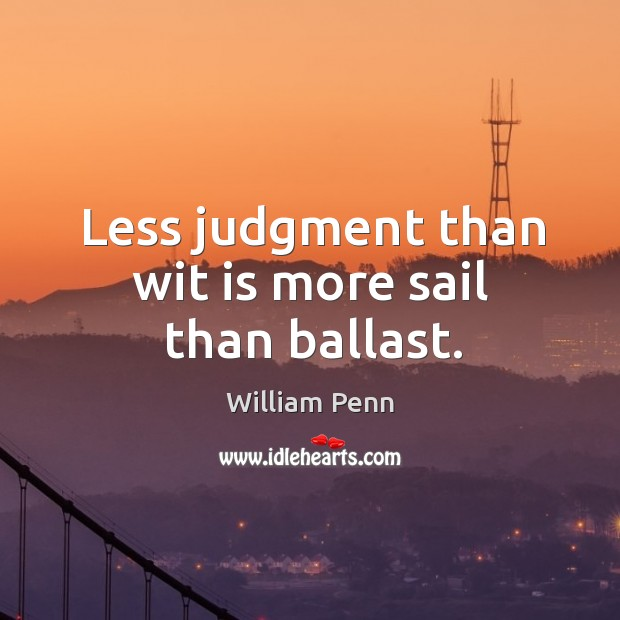 Less judgment than wit is more sail than ballast. William Penn Picture Quote