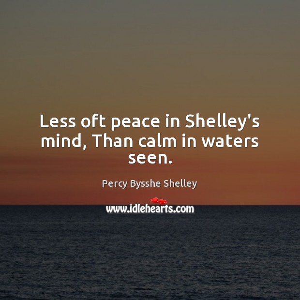 Image, Less oft peace in Shelley's mind, Than calm in waters seen.