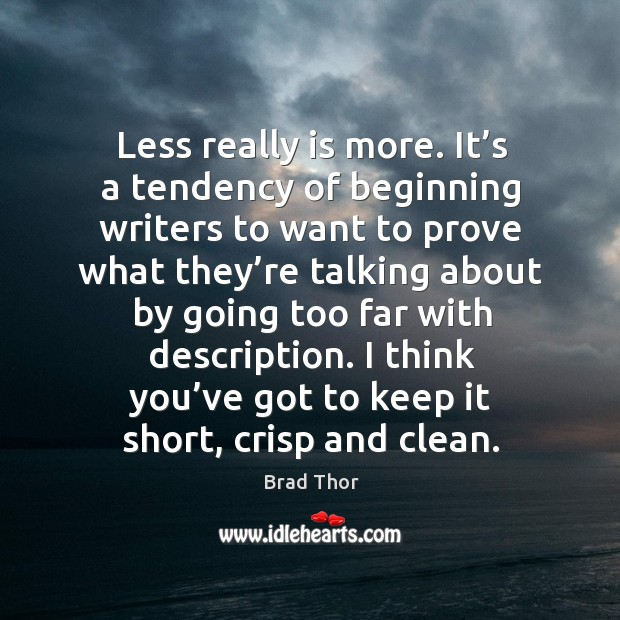 Less really is more. It's a tendency of beginning writers to want to prove what Brad Thor Picture Quote