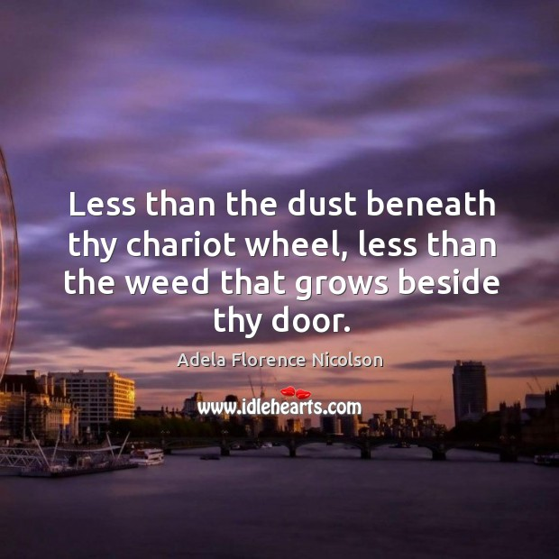 Image, Less than the dust beneath thy chariot wheel, less than the weed that grows beside thy door.
