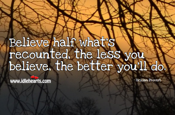 Believe half what's recounted, the less you believe, the better you'll do. Sicilian Proverbs Image