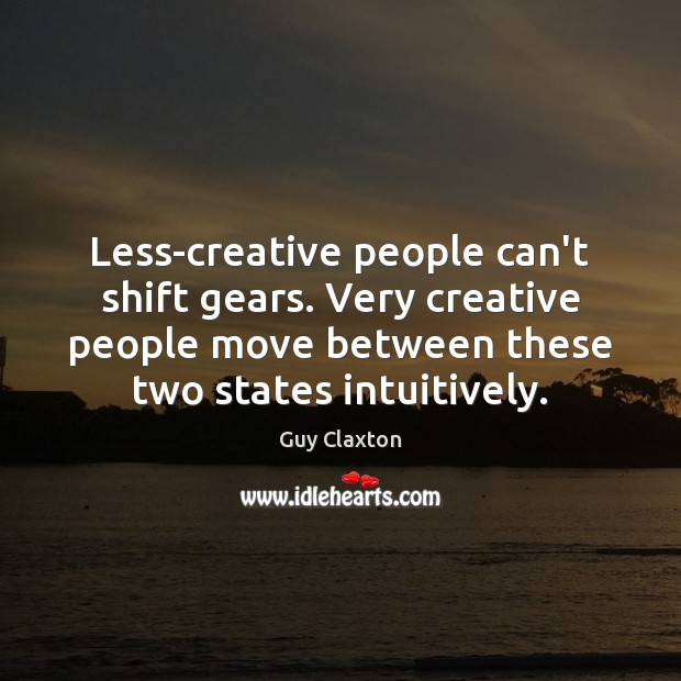 Less-creative people can't shift gears. Very creative people move between these two Image