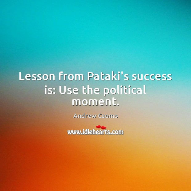 Lesson from Pataki's success is: Use the political moment. Andrew Cuomo Picture Quote