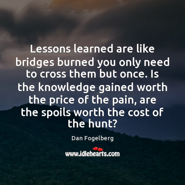 Lessons learned are like bridges burned you only need to cross them Image