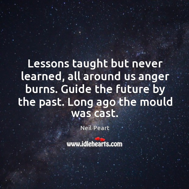 Lessons taught but never learned, all around us anger burns. Guide the future by the past. Long ago the mould was cast. Image