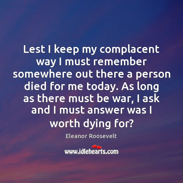 Lest I keep my complacent way I must remember somewhere out there Eleanor Roosevelt Picture Quote