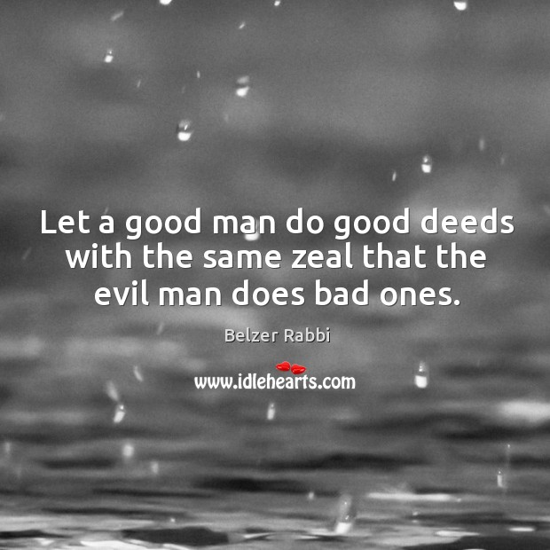 Image, Let a good man do good deeds with the same zeal that the evil man does bad ones.