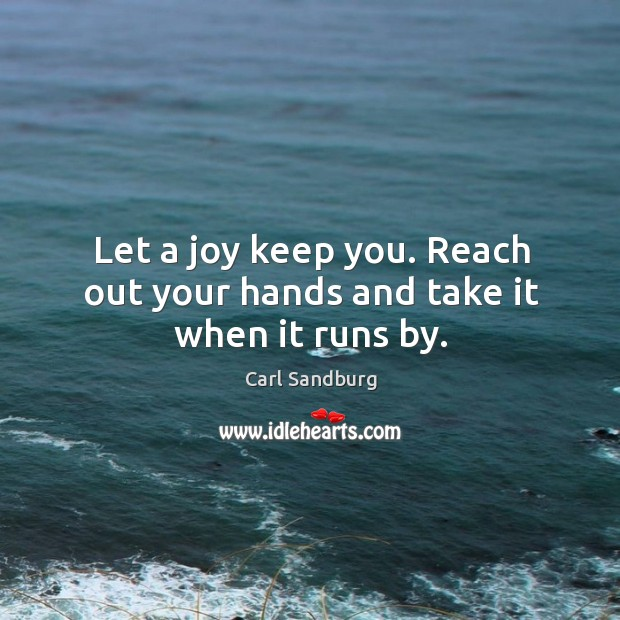 Let a joy keep you. Reach out your hands and take it when it runs by. Image