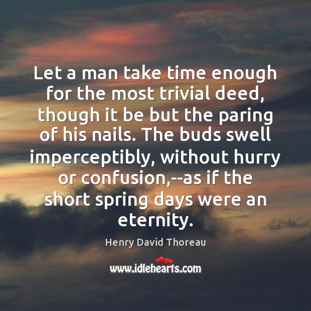 Let a man take time enough for the most trivial deed, though Spring Quotes Image