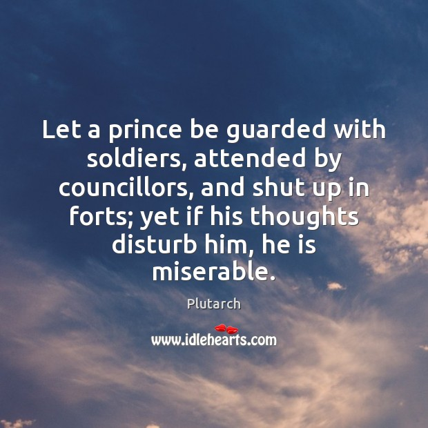 Let a prince be guarded with soldiers, attended by councillors, and shut Image