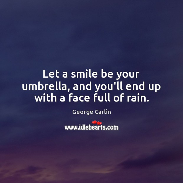 Let a smile be your umbrella, and you'll end up with a face full of rain. Image