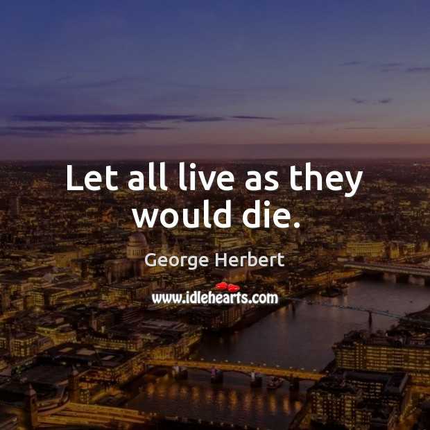 Let all live as they would die. George Herbert Picture Quote