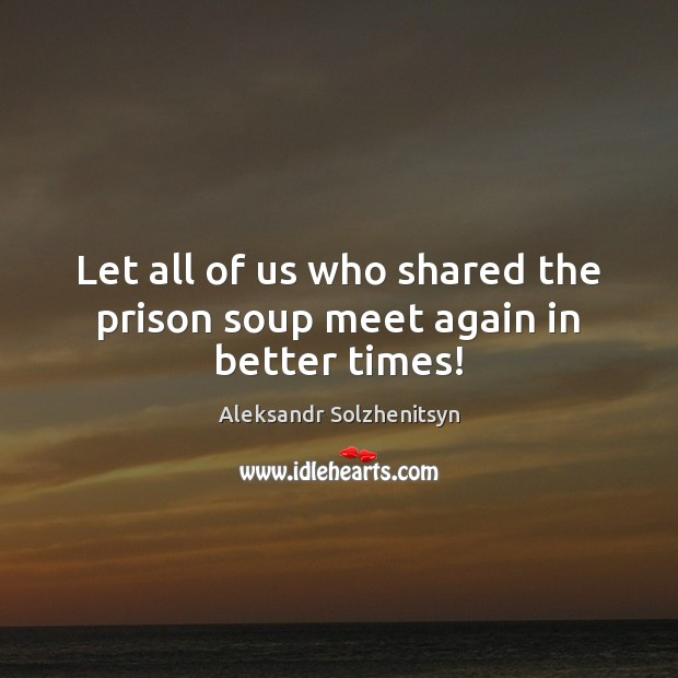 Image, Let all of us who shared the prison soup meet again in better times!