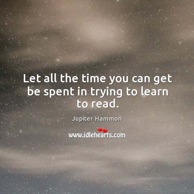 Let all the time you can get be spent in trying to learn to read. Image