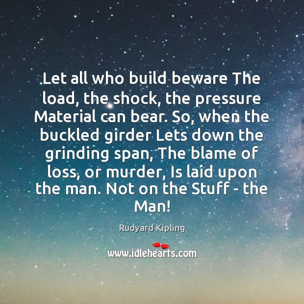 Let all who build beware The load, the shock, the pressure Material Image