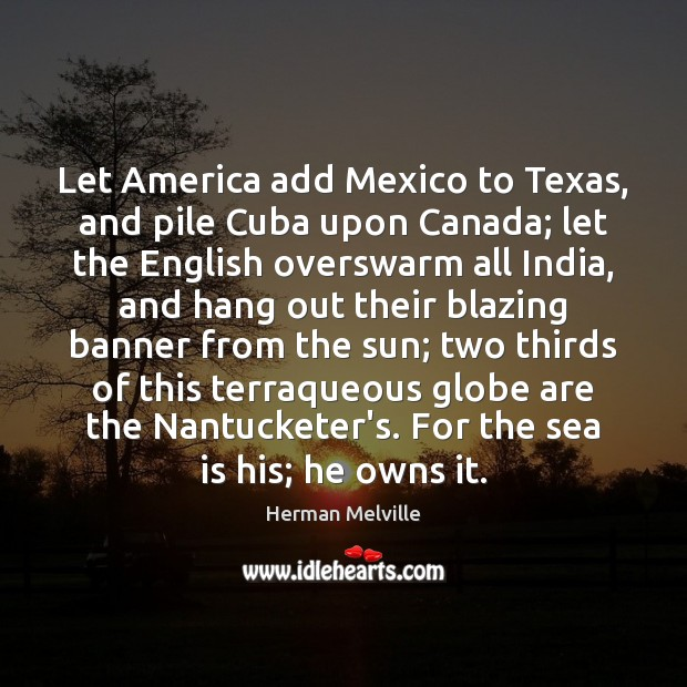 Let America add Mexico to Texas, and pile Cuba upon Canada; let Image