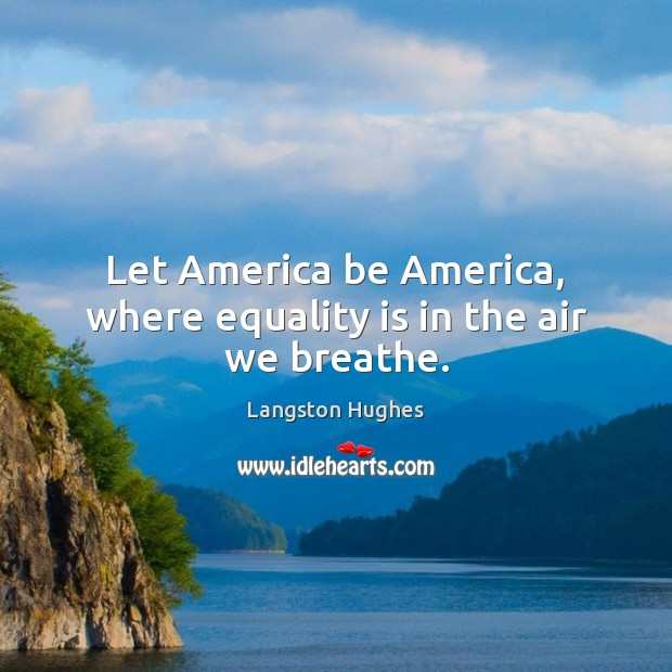 Let America be America, where equality is in the air we breathe. Equality Quotes Image