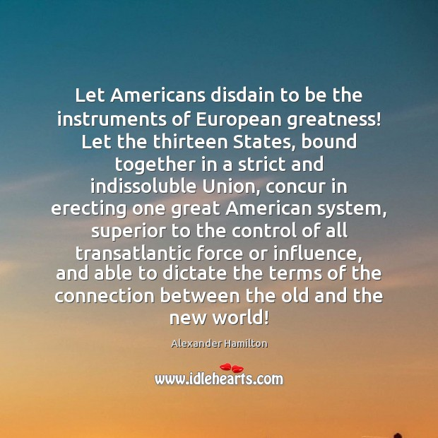 Let Americans disdain to be the instruments of European greatness! Let the Image