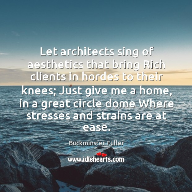 Let architects sing of aesthetics that bring rich clients in hordes to their knees Buckminster Fuller Picture Quote
