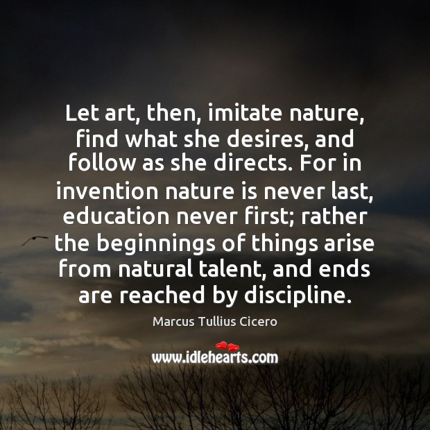Let art, then, imitate nature, find what she desires, and follow as Image