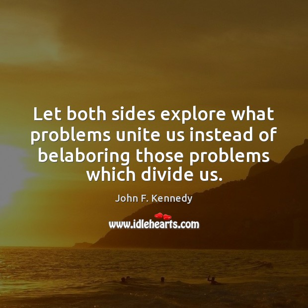 Let both sides explore what problems unite us instead of belaboring those Image