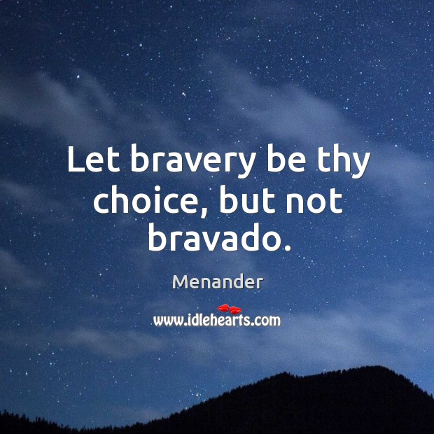 Let bravery be thy choice, but not bravado. Menander Picture Quote
