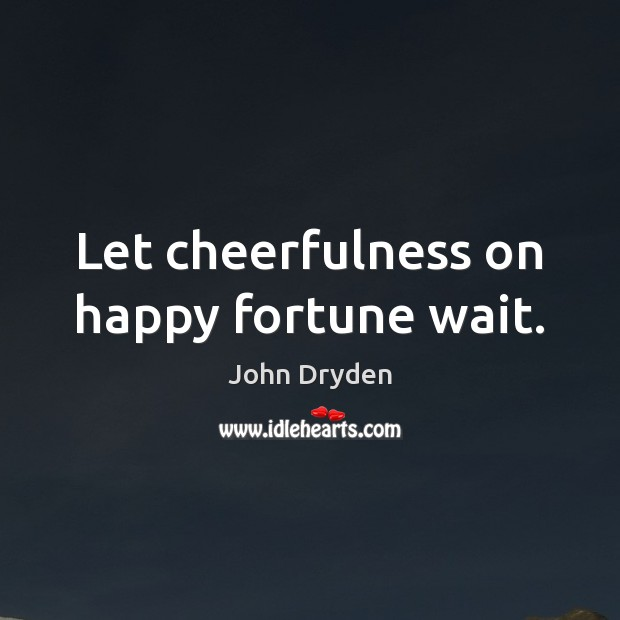 Let cheerfulness on happy fortune wait. John Dryden Picture Quote