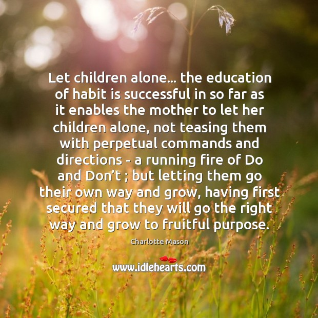 Let children alone… the education of habit is successful in so far Charlotte Mason Picture Quote