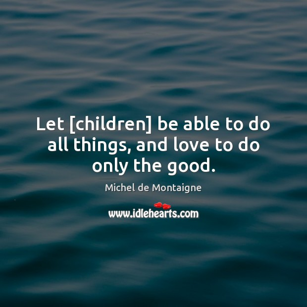 Image, Let [children] be able to do all things, and love to do only the good.