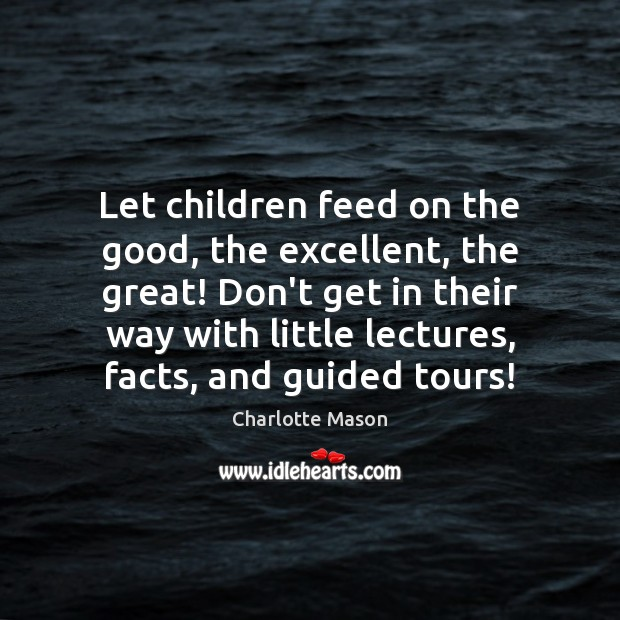 Let children feed on the good, the excellent, the great! Don't get Charlotte Mason Picture Quote