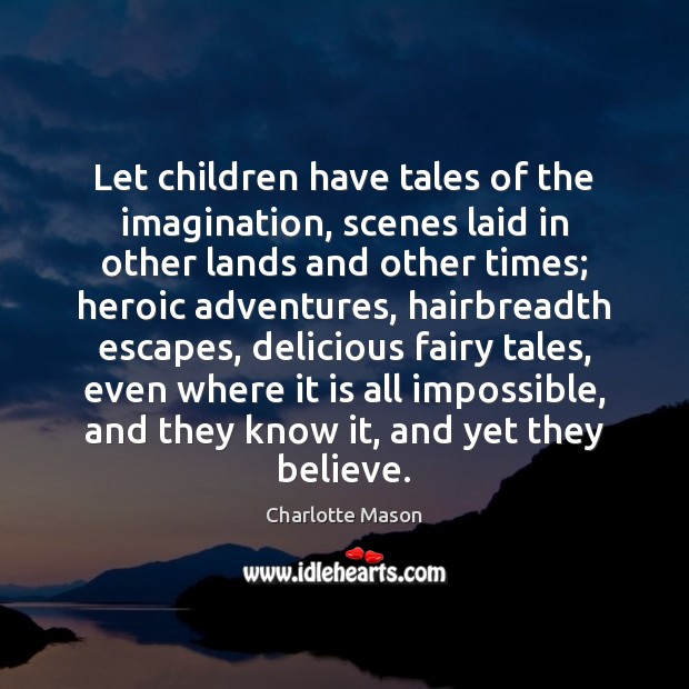 Let children have tales of the imagination, scenes laid in other lands Charlotte Mason Picture Quote