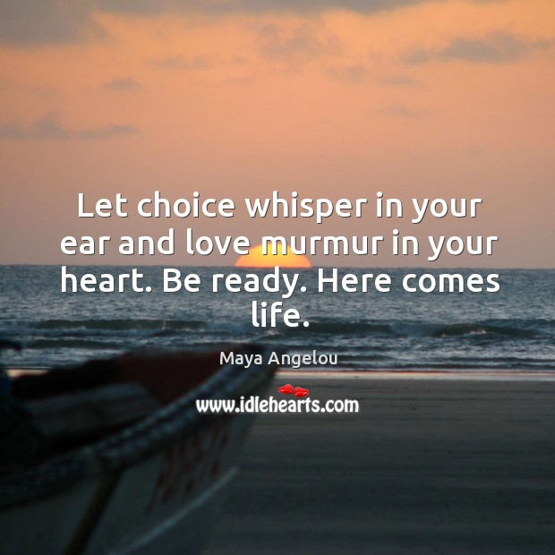 Image, Let choice whisper in your ear and love murmur in your heart. Be ready. Here comes life.