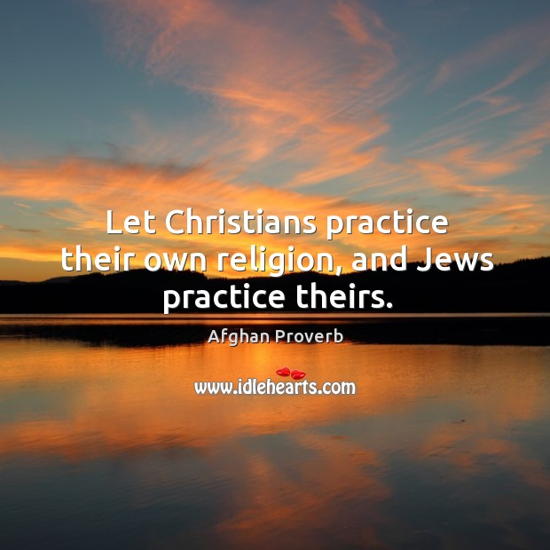 Let christians practice their own religion, and jews practice theirs. Afghan Proverbs Image