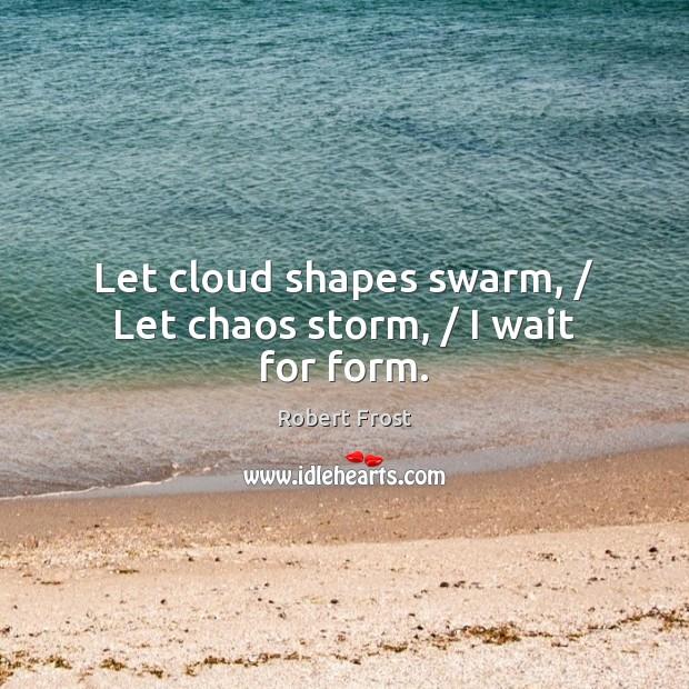 Image, Let cloud shapes swarm, / Let chaos storm, / I wait for form.