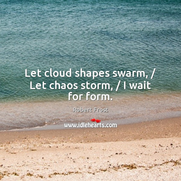 Let cloud shapes swarm, / Let chaos storm, / I wait for form. Robert Frost Picture Quote