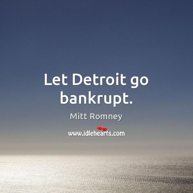 Let Detroit go bankrupt. Mitt Romney Picture Quote