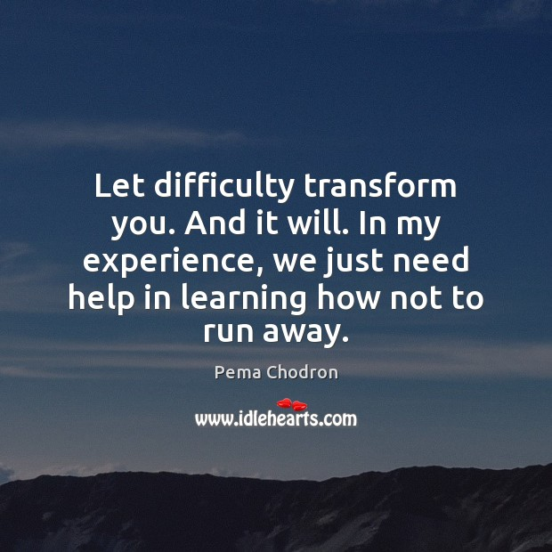 Image, Let difficulty transform you. And it will. In my experience, we just