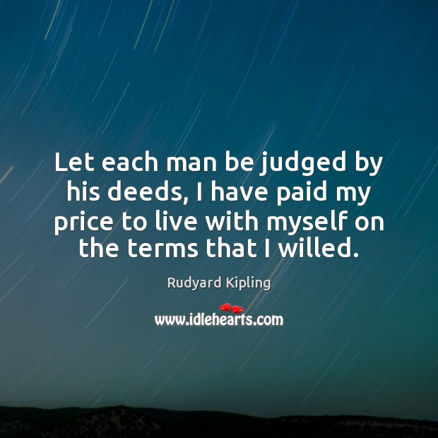 Let each man be judged by his deeds, I have paid my Rudyard Kipling Picture Quote