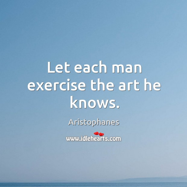 Image, Let each man exercise the art he knows.