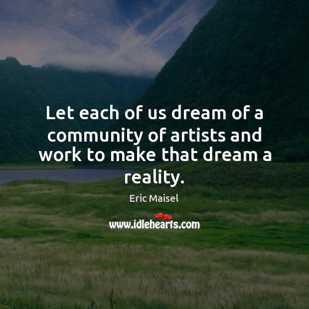 Image, Let each of us dream of a community of artists and work to make that dream a reality.