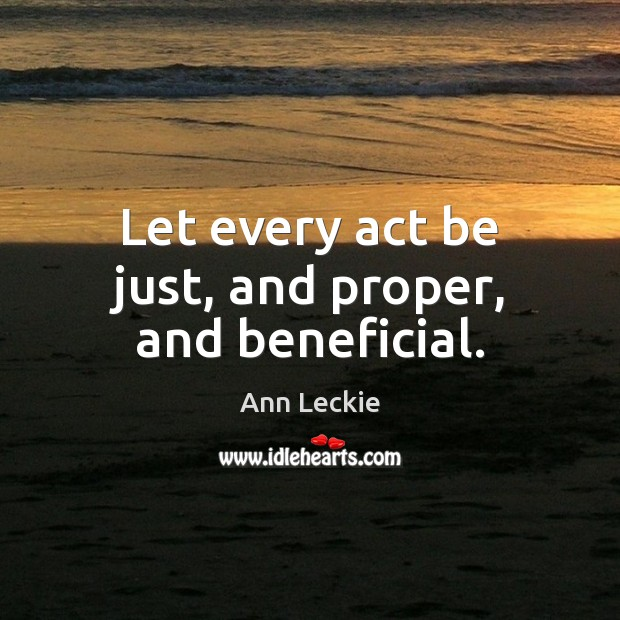 Let every act be just, and proper, and beneficial. Image