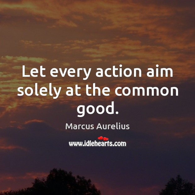 Let every action aim solely at the common good. Marcus Aurelius Picture Quote