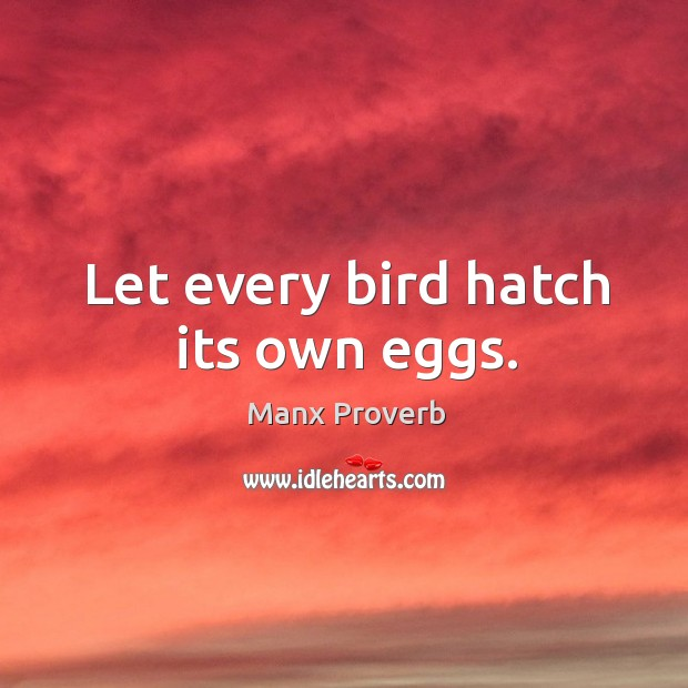Let every bird hatch its own eggs. Manx Proverbs Image