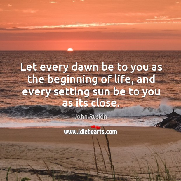 Let every dawn be to you as the beginning of life, and every setting sun be to you as its close. Image
