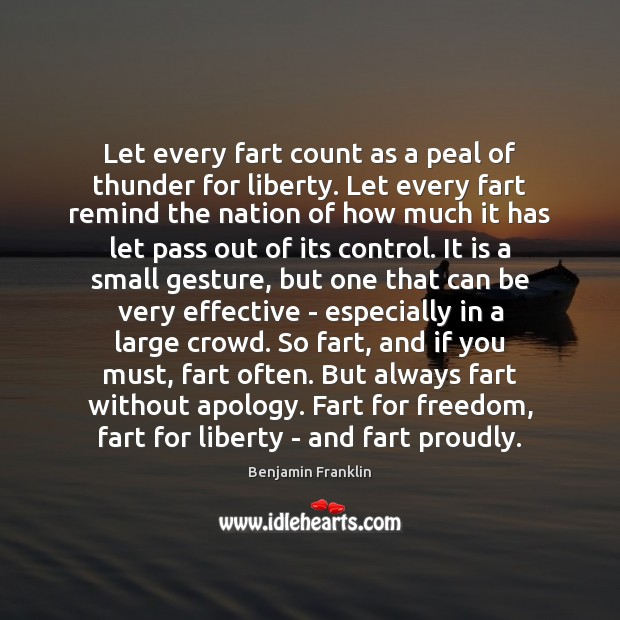 Let every fart count as a peal of thunder for liberty. Let Benjamin Franklin Picture Quote