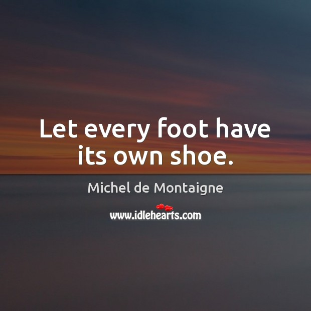 Let every foot have its own shoe. Michel de Montaigne Picture Quote