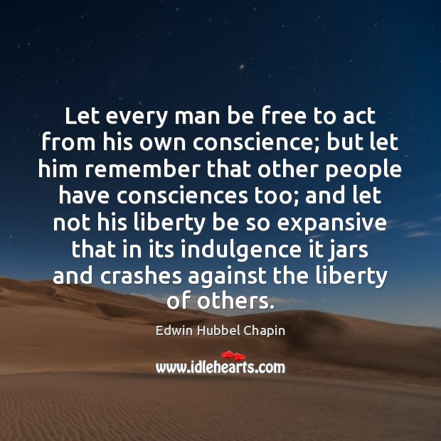 Let every man be free to act from his own conscience; but Edwin Hubbel Chapin Picture Quote