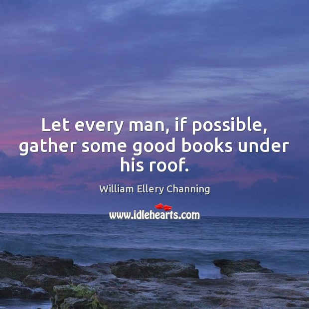 Let every man, if possible, gather some good books under his roof. Image