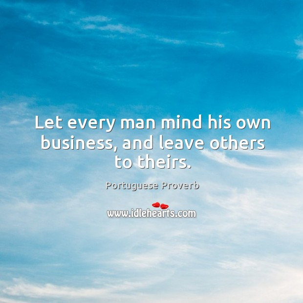 Let every man mind his own business, and leave others to theirs. Image