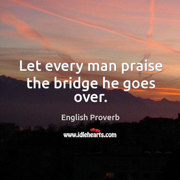 Let every man praise the bridge he goes over. Image